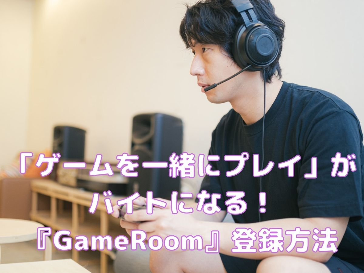 「ゲームを一緒にプレイ」がバイトになる『GameRoom』登録方法